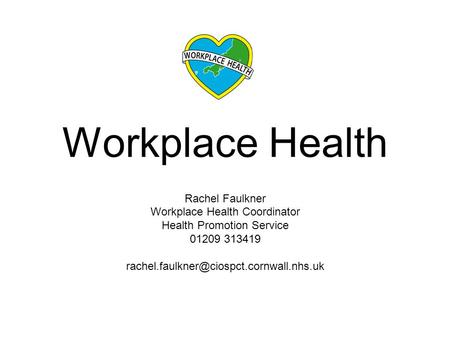 Workplace Health Rachel Faulkner Workplace Health Coordinator Health Promotion Service 01209 313419