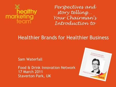 Healthier Brands for Healthier Business Sam Waterfall Food & Drink Innovation Network 17 March 2011 Staverton Park, UK Perspectives and story telling…