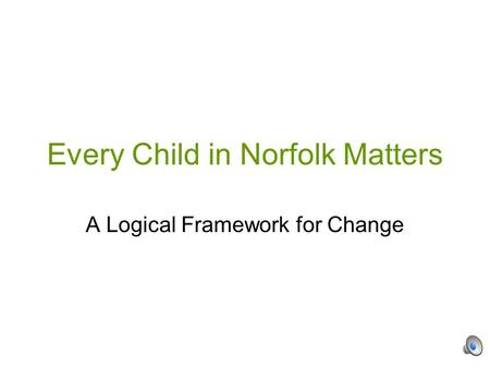 Every Child in Norfolk Matters A Logical Framework for Change.