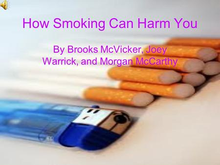 How Smoking Can Harm You By Brooks McVicker, Joey Warrick, and Morgan McCarthy.