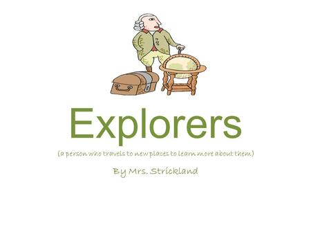 Explorers (a person who travels to new places to learn more about them) By Mrs. Strickland.