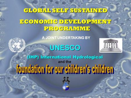 GLOBAL SELF SUSTAINED ECONOMIC DEVELOPMENT PROGRAMME A JOINT UNDERTAKING BY UNESCO (IHP) International Hydrological and the.