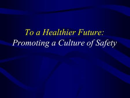 To a Healthier Future: Promoting a Culture of Safety.
