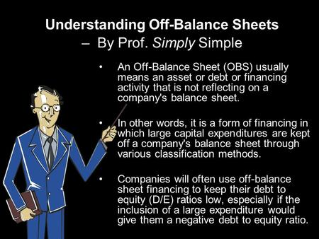Understanding Off-Balance Sheets – By Prof. Simply Simple An Off-Balance Sheet (OBS) usually means an asset or debt or financing activity that is not reflecting.
