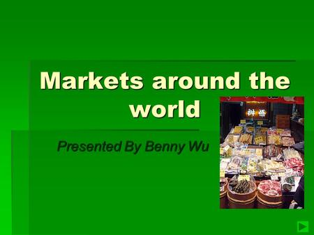 Markets around the world Presented By Benny Wu Presented By Benny Wu.