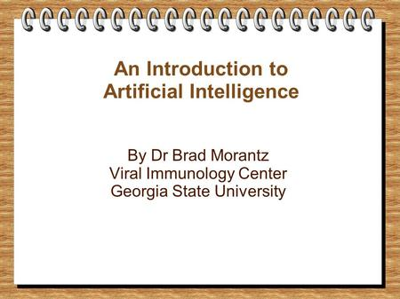 An Introduction to Artificial Intelligence By Dr Brad Morantz Viral Immunology Center Georgia State University.