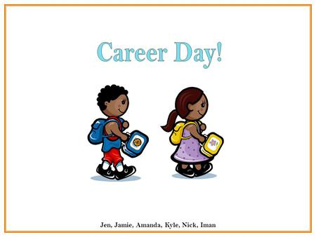 Jen, Jamie, Amanda, Kyle, Nick, Iman. Hi everyone, today is career day! Your parents have joined us today to share with the class what it means to be.