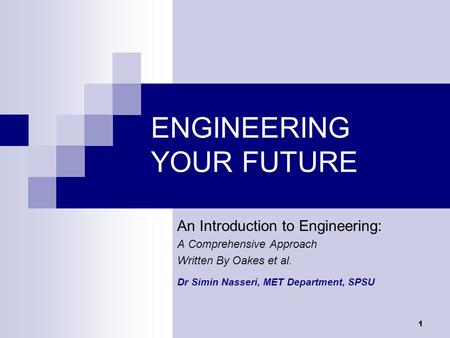 1 ENGINEERING YOUR FUTURE An Introduction to Engineering: A Comprehensive Approach Written By Oakes et al. Dr Simin Nasseri, MET Department, SPSU.