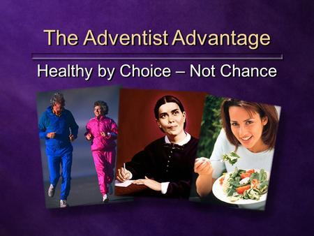 The Adventist Advantage Healthy by Choice – Not Chance.