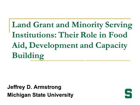 Land Grant and Minority Serving Institutions: Their Role in Food Aid, Development and Capacity Building Jeffrey D. Armstrong Michigan State University.