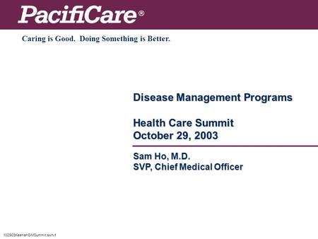 102903KeenanDMSummit:swh-1 Disease Management Programs Health Care Summit October 29, 2003 Caring is Good. Doing Something is Better. Sam Ho, M.D. SVP,