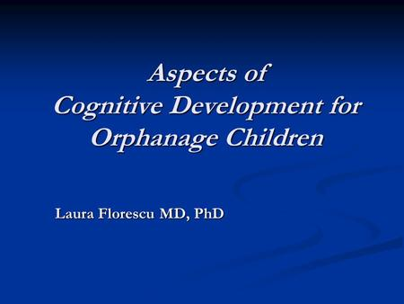 Aspects of Cognitive Development for Orphanage Children Laura Florescu MD, PhD Laura Florescu MD, PhD.