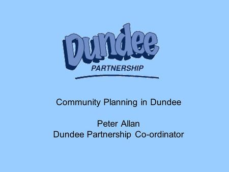 Community Planning in Dundee Peter Allan Dundee Partnership Co-ordinator.