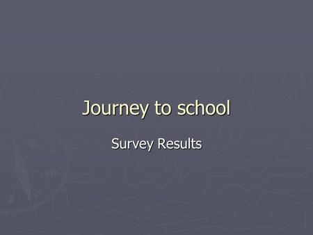 Journey to school Survey Results. Thanks ► Thanks for your replies ► Thanks to all those who got your parents involved ► Revisit online survey on ELE.