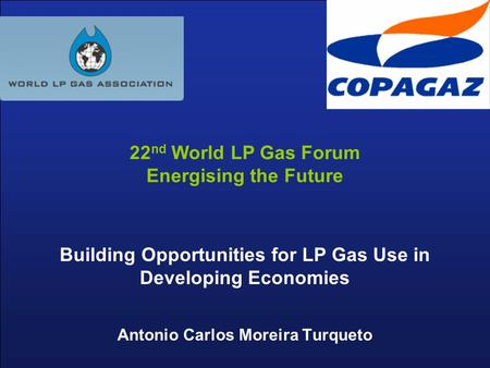Building Opportunities for LP Gas Use in Developing Economies Antonio Carlos Moreira Turqueto 22 nd World LP Gas Forum Energising the Future.