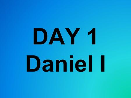 DAY 1 Daniel I. In 606 BC- King Nebuchanezzar of Babylon came to take over Jerusalem. He carried off some of the best things from the city and took them.