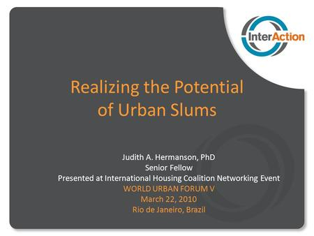 Realizing the Potential of Urban Slums Judith A. Hermanson, PhD Senior Fellow Presented at International Housing Coalition Networking Event WORLD URBAN.