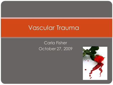 Vascular Trauma Carla Fisher October 27, 2009.