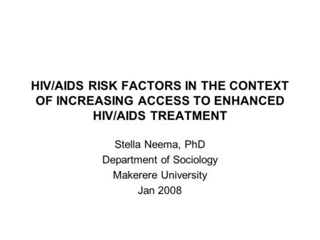 HIV/AIDS RISK FACTORS IN THE CONTEXT OF INCREASING ACCESS TO ENHANCED HIV/AIDS TREATMENT Stella Neema, PhD Department of Sociology Makerere University.