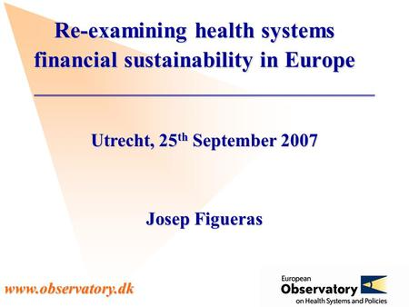 Www.observatory.dk Utrecht, 25 th September 2007 Josep Figueras Re-examining health systems financial sustainability in Europe.
