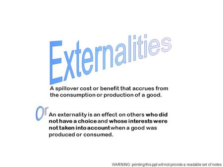 A spillover cost or benefit that accrues from the consumption or production of a good. An externality is an effect on others who did not have a choice.