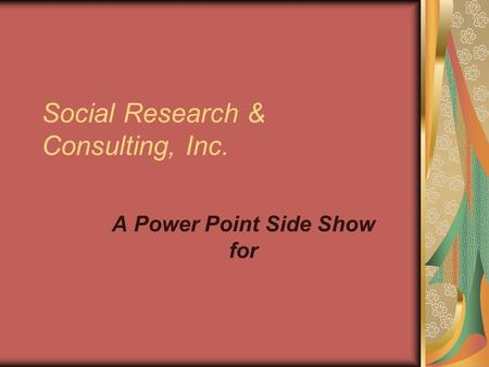 Social Research & Consulting, Inc. A Power Point Side Show for.