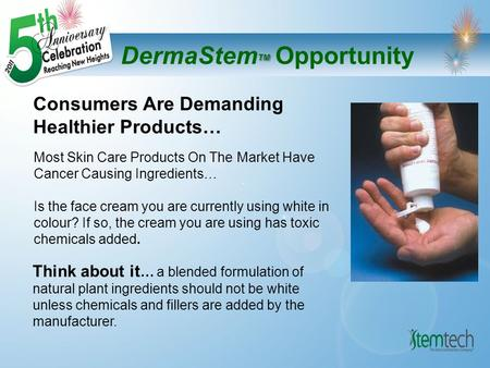 TM DermaStem TM Opportunity Consumers Are Demanding Healthier Products… Think about it … a blended formulation of natural plant ingredients should not.