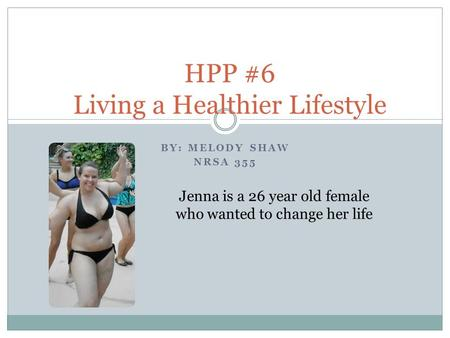 BY: MELODY SHAW NRSA 355 HPP #6 Living a Healthier Lifestyle Jenna is a 26 year old female who wanted to change her life.