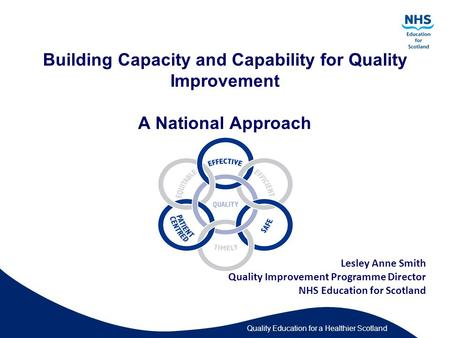 Quality Education for a Healthier Scotland Building Capacity and Capability for Quality Improvement A National Approach Lesley Anne Smith Quality Improvement.