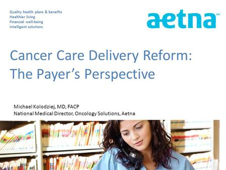Cancer Care Delivery Reform: The Payer's Perspective Quality health plans & benefits Healthier living Financial well-being Intelligent solutions Michael.