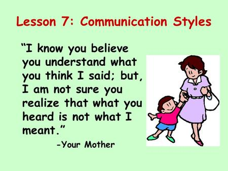 "Lesson 7: Communication Styles ""I know you believe you understand what you think I said; but, I am not sure you realize that what you heard is not what."