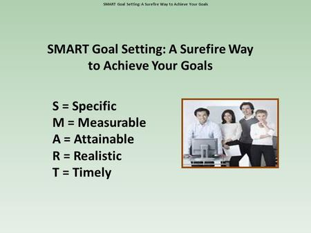 SMART Goal Setting: A Surefire Way to Achieve Your Goals S = Specific M = Measurable A = Attainable R = Realistic T = Timely SMART Goal Setting: A Surefire.