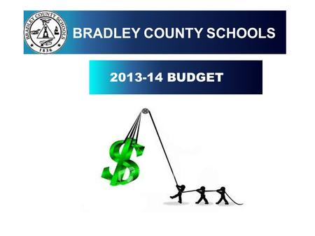 2013-14 BUDGET BRADLEY COUNTY SCHOOLS. OBJECTIVES TO PROVIDE EVERY CHILD IN BRADLEY COUNTY SCHOOLS WITH THE BEST POSSIBLE EDUCATIONAL OPPORTUNITIES TO.