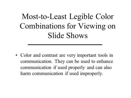 Most-to-Least Legible Color Combinations for Viewing on Slide Shows Color and contrast are very important tools in communication. They can be used to enhance.