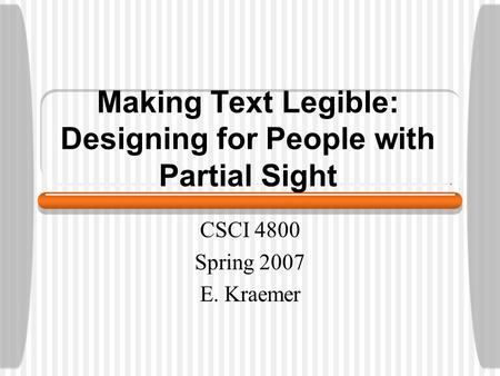 Making Text Legible: Designing for People with Partial Sight CSCI 4800 Spring 2007 E. Kraemer.