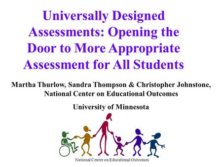 National Center on Educational Outcomes Universally Designed Assessments: Opening the Door to More Appropriate Assessment for All Students Martha Thurlow,