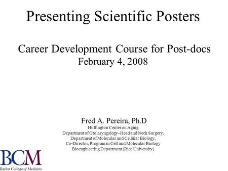 Presenting Scientific Posters Career Development Course for Post-docs February 4, 2008 Fred A. Pereira, Ph.D Huffington Center on Aging Department of Otolaryngology–Head.