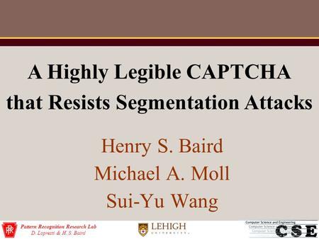 Pattern Recognition Research Lab D. Lopresti & H. S. Baird Henry S. Baird Michael A. Moll Sui-Yu Wang A Highly Legible CAPTCHA that Resists Segmentation.