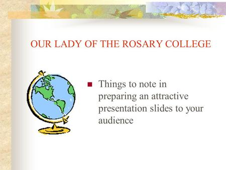 OUR LADY OF THE ROSARY COLLEGE Things to note in preparing an attractive presentation slides to your audience.