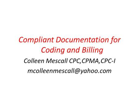 Compliant Documentation for Coding and Billing Colleen Mescall CPC,CPMA,CPC-I
