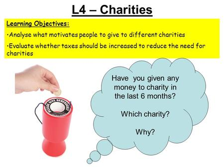 L4 – Charities Learning Objectives: Analyse what motivates people to give to different charities Evaluate whether taxes should be increased to reduce the.