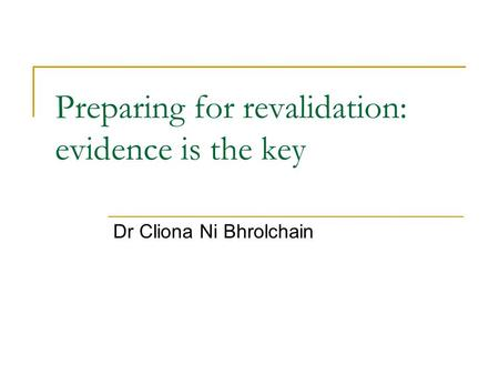 Preparing for revalidation: evidence is the key Dr Cliona Ni Bhrolchain.