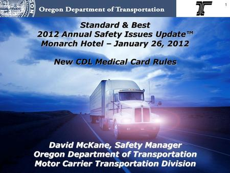 1 Standard & Best 2012 Annual Safety Issues Update™ Monarch Hotel – January 26, 2012 New CDL Medical Card Rules David McKane, Safety Manager Oregon Department.