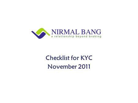 Checklist for KYC November 2011. 1)Pan Card Copy 2)Identity Proof (Any one)  Pan Card  Passport  Voter ID Card  UID / Aadhaar  Driving License (Photo.