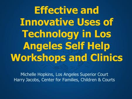 Effective and Innovative Uses of Technology in Los Angeles Self Help Workshops and Clinics Michelle Hopkins, Los Angeles Superior Court Harry Jacobs, Center.