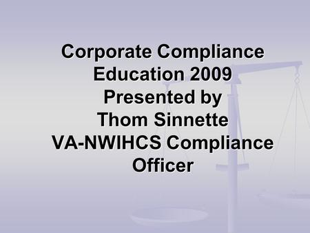 Corporate Compliance Education 2009 Presented by Thom Sinnette VA-NWIHCS Compliance Officer.