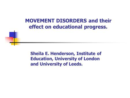 MOVEMENT DISORDERS and their effect on educational progress. Sheila E. Henderson, Institute of Education, University of London and University of Leeds.