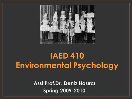 IAED 410 Environmental Psychology Asst.Prof.Dr. Deniz Hasırcı Spring 2009-2010.