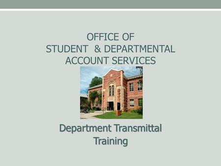 OFFICE OF STUDENT & DEPARTMENTAL ACCOUNT SERVICES Department Transmittal Training.