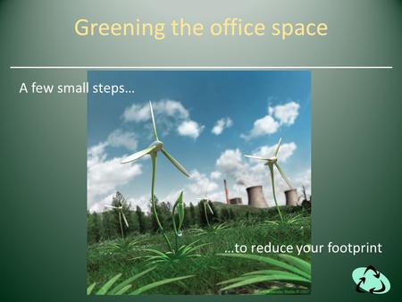 Greening the office space A few small steps… …to reduce your footprint.